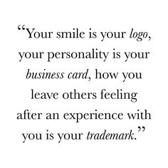 """""""Your smile is your logo, your personality is your business card, how you leave others feeling after an experience with you is your trademark."""" Love this business quote."""