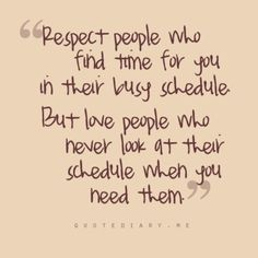 Respect people who find time for you in their busy schedule--but love people who never look at their schedule when you need them.
