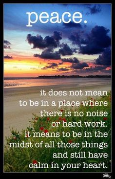 Peace.    it does not mean to be in a place where there is no noice or hard work. It means to be in the midst of all those things & still have calm in your heart.