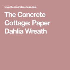 The Concrete Cottage: Paper Dahlia Wreath