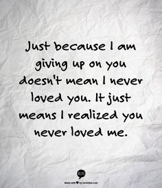 Just because I am giving up on you doesn't mean I never loved you. It just means I realized you never loved me.