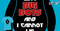 T-shirts - Design: I Like Big bots and i cannot lie - by: Boggs Nicolas