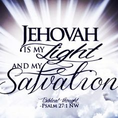 "Psalms 27:1 ""Jehovah is my light and my salvation. Whom should I fear? Jehovah is the stronghold of my life. Whom should I dread?"""