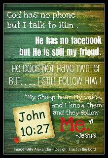 God has no phone, no Facebook, no Twitter... but i STILL follow Him!  ~John 10:27