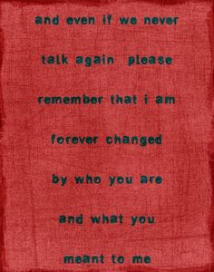 And even if we never talk again, please remember that I am forever changed by the person you are, and what you meant to me.