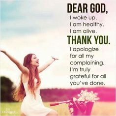 Dear God, i woke up. I am healthy. I am alive. Thank you. I apologize for all my complaining. I am truly grateful for all you've done. Picture Quotes.