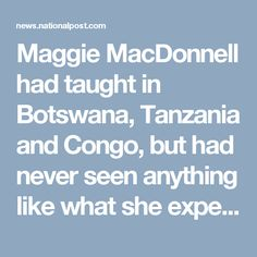 "Maggie MacDonnell had taught in Botswana, Tanzania and Congo, but had never seen anything like what she experienced in Salluit, Que., when she began teaching there six years ago.  ""The memory that continues to haunt me is when I see these Canadian teenagers, their very own classmates of the deceased, literally digging the grave,"" she said in an interview. ""I didn't know until I came to Salluit that that was a Canadian reality."""