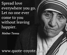 quotes - Spread love everywhere you go. Let no one ever come to you without leaving happier.