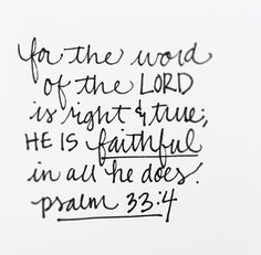 for the word of the Lord is right & true; he is faithful in all he does. Psalm 33:4