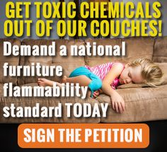 Take action! Get toxic chemicals out of our couches!  In the first study to investigate children's exposure to six fire retardant chemicals, scientists from EWG and Duke University have found evidence of exposure to a cancer-causing fire retardant, TDCIPP, in the bodies of all 22 mothers and 26 children tested.