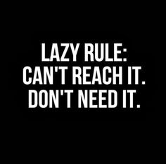 Lazy rule: Can't reach it. Don't need it. | Share Inspire Quotes - Inspiring Quotes | Love Quotes | Funny Quotes | Quotes about Life