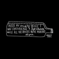 Inside my empty bottle I was constructing a lighthouse while all the others were making ships - Charles Simic (by Lisa Congdon) Favorite Quotes, Best Quotes, Favorite Things, Charles Simic, Be True To Yourself, Beautiful Words, Life Lessons, Wise Words, Hand Lettering