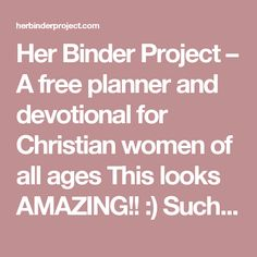 Her Binder Project – A free planner and devotional for Christian women of all ages This looks AMAZING!! :)  Such a good idea to have a binder :) can have different tabs for scripture writing, bible study notes, etc. and you can just add pages when you run out of room. Love it!