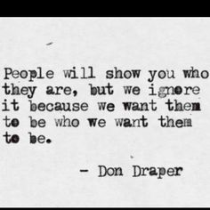 People will show you who they are, but we ignore it because we want them to be who we want them to be | Inspirational Quotes