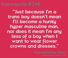 Text Reads: Just because I'm a trans boy doesn't mean I'll become a hunky hyper masculine man, nor does it mean I'm any less of a boy when I want to wear flower crowns and dresses . Submitted by Anon