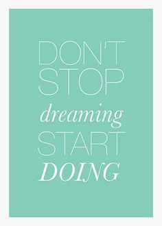 Don't stop dreaming. Start doing.