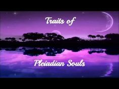 Traits of Pleiadian Souls - check out youtube for other soul groups