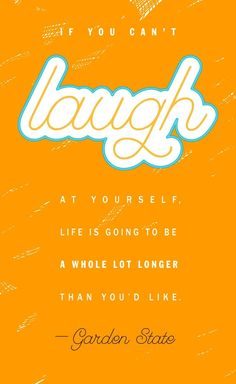 If you can't laugh at yourself, life is going to be a whole lot longer than you'd like.