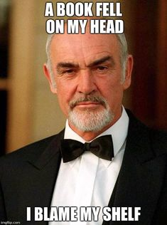sean connery | A BOOK FELL ON MY HEAD I BLAME MY SHELF | image tagged in sean connery | made w/ Imgflip meme maker