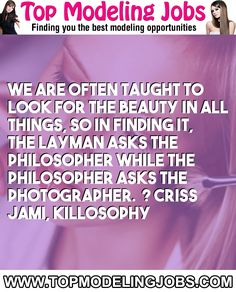 We Are Often Taught To Look For The Beauty In All Things, So In Finding It, The Layman Asks The Philosopher While The Philosopher Asks The Photographer.� ? Criss Jami, Killosophy... URL: http://www.topmodelingjobs.com/ Tags: #modeling #needajob #needmoney #fashion #modeling #model