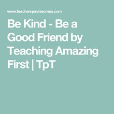 Be Kind - Be a Good Friend by Teaching Amazing First | TpT