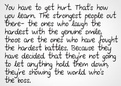 You have to get hurt. That's how you learn. The strongest people our there- The ones who laugh the hardest with the genuine smile, those are the ones who have fought the hardest battles. Because they have decided that they're not going to let anything hold them down, they're showing the world who's the boss