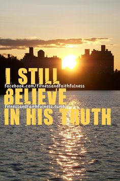 I still believe in His truth.