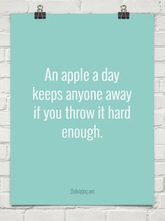 Ha! An apple a day  keeps anyone away  if you throw it hard enough. #927307