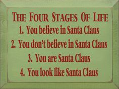 The Four Stages Of Life: 1. You Believe In Santa Claus 2. You Don't Believe In Santa Claus 3. You Are Santa Claus 4. You Look Like Santa Claus
