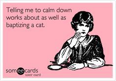 Telling me to calm down works about as well as baptizing a cat.