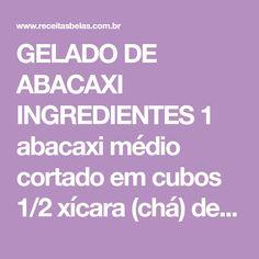 GELADO DE ABACAXI INGREDIENTES 1 abacaxi médio cortado em cubos 1/2 xícara (chá) de açúcar 2 copos de água 1 lata de creme de leite 1 lata de leite condensado 1 envelope de gelatina sabor abacaxi MODO DE PREPARO Prepare a gelatina sabor abacaxi como mostra no envelope, reserve Em uma panela coloque o abacaxi…