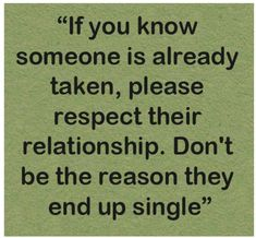 If you know someone is already taken, please respect their relationship. Don't be the reason they end up single. Because you know you weren't raised that way! Up Quotes, Quotes To Live By, Love Quotes, Inspirational Quotes, Moment Quotes, Teen Quotes, Sarcastic Quotes, Crush Quotes, Happy Quotes