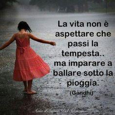 La vita non è aspettare che passi la tempesta... ma imparare a ballare sotto la pioggia. (Gandhi) La vida no es esperar a que pase la tormenta...sino aprender a bailar bajo la lluvia. (Gandhi)
