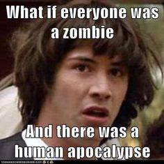 What if everyone was a zombie  And there was a human apocalypse