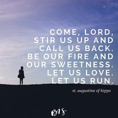 """You never go away from us, yet we have difficulty in returning to You. Come, Lord, stir us up and call us back. Kindle and seize us. Be our fire and our sweetness. Let us love. Let us run."" St. Augustine of Hippo, Confessions"