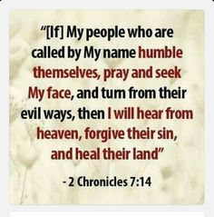 HUMBLE YOURSELVES! Then if My people who are called by My name will humble themselves and pray and seek My face and turn from their wicked ways, I will hear from heaven and will forgive their sins and restore their land (2 Chronicles 7:14). There is no sin that cannot be forgiven by our Lord and Savior, Jesus Christ! First, we have to acknowledge our wrongful acts! Second, Repent-turn away from those things that are keeping us from worshiping Him in spirit and truth! Be doers of His Word. He…
