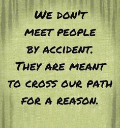 I truly believe this.  People come into our lives because we need them at that moment or they need us.