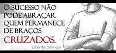 """""""O sucesso não pode abraçar quem permanece de braços cruzados."""" (Eduardo Colamego)"""