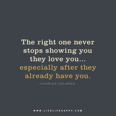 The right one never stops showing you they love you… especially after they already have you. – Charles Orlando FacebookTwitterPinterestMore