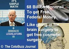 The California Bullet Brain - fund a $68 billion monorail with money the state does not have, to get federal funds the fends does not have - sort of like electing to embed a bullet in the brain, then elect to have brain surgery to get free cosmetic surgery!