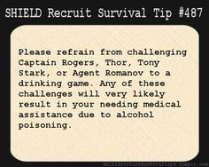 S.H.I.E.L.D. Recruit Survival Tip #487: Please refrain from challenging Captain Rogers, Thor, Tony Stark, or Agent Romanov to a drinking game. Any of these challenges will very likely result in your needing medical assistance due to alcohol poisoning.