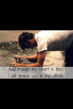 And when my heart is torn, I will praise Him in through storm.