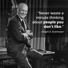 Never waste a minute thinking about people you don't like.   Not sure Eisenhower said this, but I like it anyway.