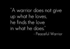 "A warrior does not give up what he loves, he finds the love in what he does.""  ~ Peaceful Warrior"