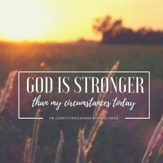 God is stronger than my circumstances today… Thank you, Lord –