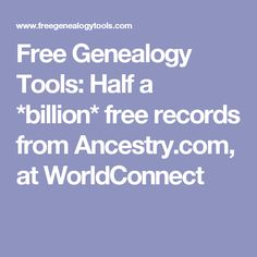 Free Genealogy Tools: Half a *billion* free records from Ancestry.com, at WorldConnect