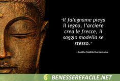 Il falegname piega il legno, l'arciere crea le frecce, il saggio modella se stesso - Buddha
