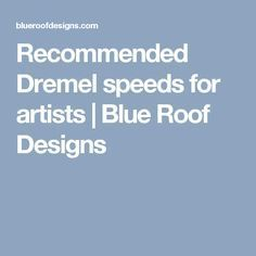 Recommended Dremel speeds for artists | Blue Roof Designs