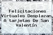 http://tecnoautos.com/wp-content/uploads/imagenes/tendencias/thumbs/felicitaciones-virtuales-desplazan-a-tarjetas-de-san-valentin.jpg Tarjetas De San Valentin. Felicitaciones virtuales desplazan a tarjetas de San Valentín, Enlaces, Imágenes, Videos y Tweets - http://tecnoautos.com/actualidad/tarjetas-de-san-valentin-felicitaciones-virtuales-desplazan-a-tarjetas-de-san-valentin/