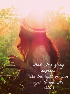 And His glory appears like the light from the sun...age to age He shines. <3
